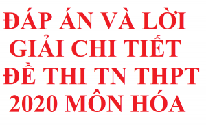 Dap an va giai chi tiet 4 ma de TN THPT 2020 mon hoa