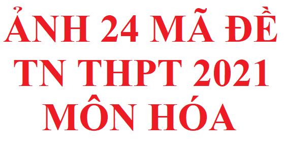 Ảnh 24 mã đề thi TN THPT môn hóa năm 2021 của bộ giáo dục